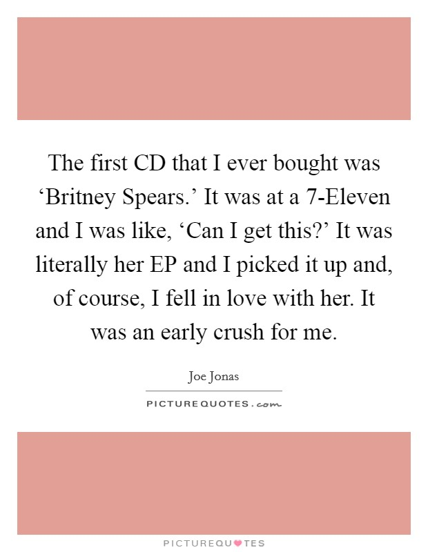 The first CD that I ever bought was 'Britney Spears.' It was at a 7-Eleven and I was like, 'Can I get this?' It was literally her EP and I picked it up and, of course, I fell in love with her. It was an early crush for me Picture Quote #1