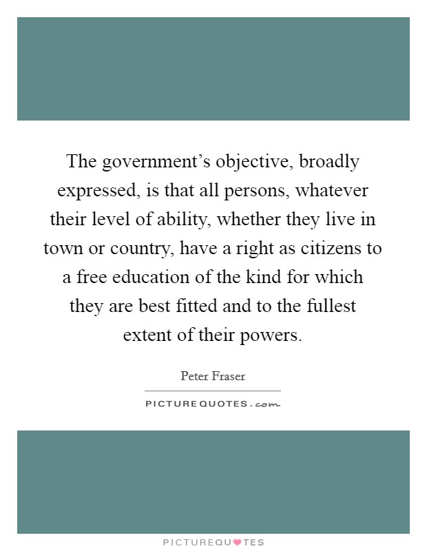 The government's objective, broadly expressed, is that all persons, whatever their level of ability, whether they live in town or country, have a right as citizens to a free education of the kind for which they are best fitted and to the fullest extent of their powers Picture Quote #1