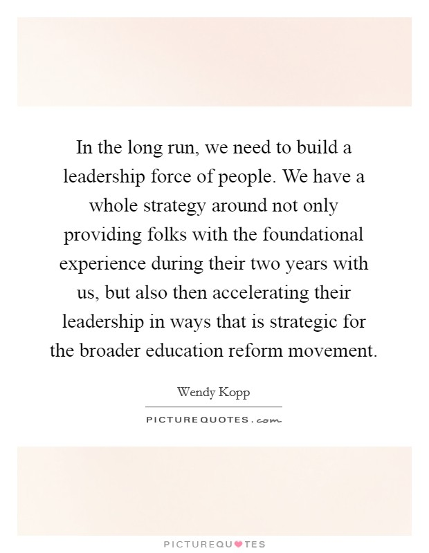 In the long run, we need to build a leadership force of people. We have a whole strategy around not only providing folks with the foundational experience during their two years with us, but also then accelerating their leadership in ways that is strategic for the broader education reform movement Picture Quote #1