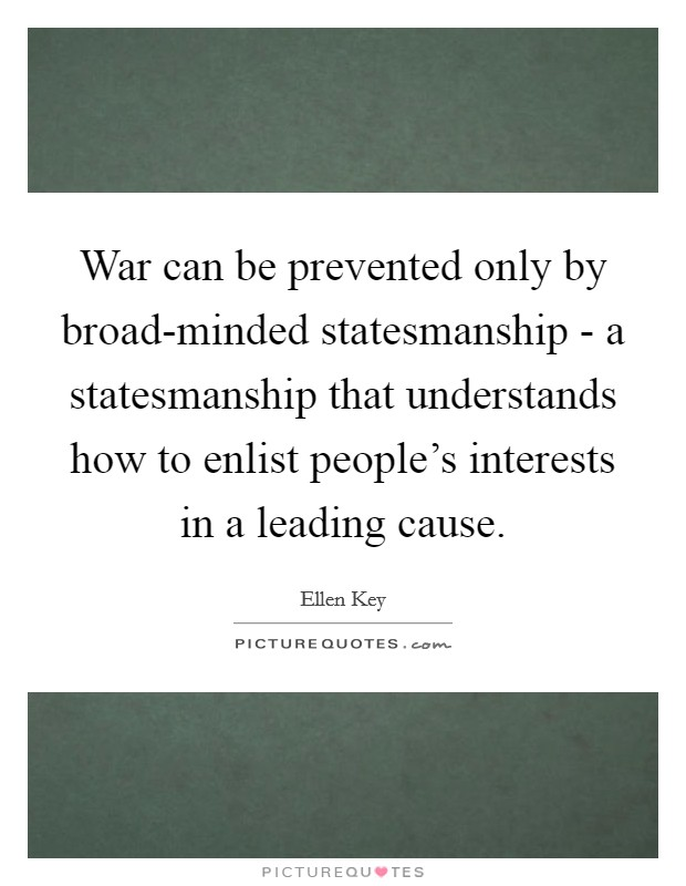 War can be prevented only by broad-minded statesmanship - a statesmanship that understands how to enlist people's interests in a leading cause Picture Quote #1