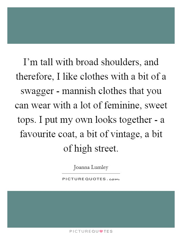 I'm tall with broad shoulders, and therefore, I like clothes with a bit of a swagger - mannish clothes that you can wear with a lot of feminine, sweet tops. I put my own looks together - a favourite coat, a bit of vintage, a bit of high street Picture Quote #1