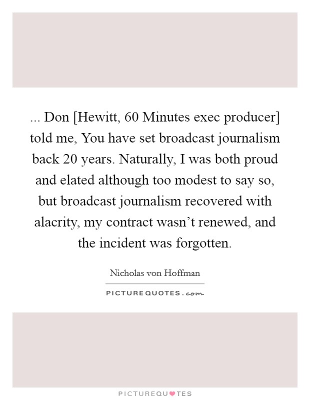 ... Don [Hewitt, 60 Minutes exec producer] told me, You have set broadcast journalism back 20 years. Naturally, I was both proud and elated although too modest to say so, but broadcast journalism recovered with alacrity, my contract wasn't renewed, and the incident was forgotten Picture Quote #1