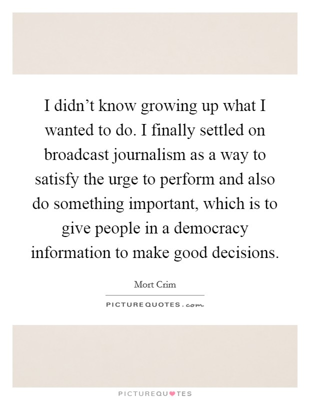I didn't know growing up what I wanted to do. I finally settled on broadcast journalism as a way to satisfy the urge to perform and also do something important, which is to give people in a democracy information to make good decisions Picture Quote #1