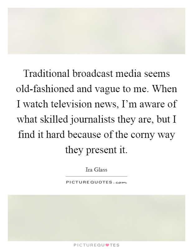 Traditional broadcast media seems old-fashioned and vague to me. When I watch television news, I'm aware of what skilled journalists they are, but I find it hard because of the corny way they present it Picture Quote #1