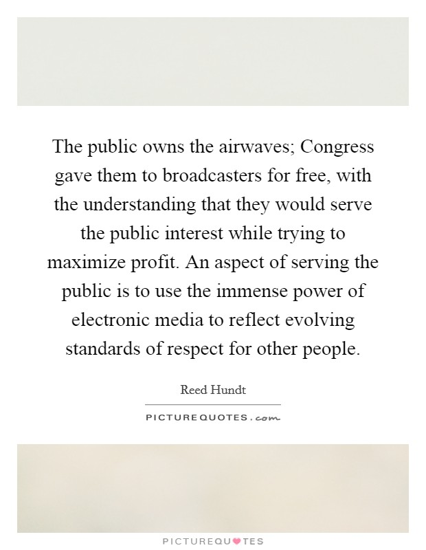 The public owns the airwaves; Congress gave them to broadcasters for free, with the understanding that they would serve the public interest while trying to maximize profit. An aspect of serving the public is to use the immense power of electronic media to reflect evolving standards of respect for other people Picture Quote #1