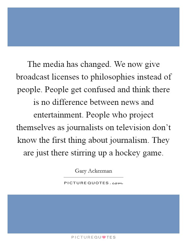 The media has changed. We now give broadcast licenses to philosophies instead of people. People get confused and think there is no difference between news and entertainment. People who project themselves as journalists on television don't know the first thing about journalism. They are just there stirring up a hockey game Picture Quote #1