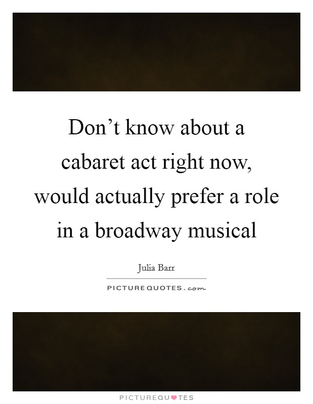 Don't know about a cabaret act right now, would actually prefer a role in a broadway musical Picture Quote #1