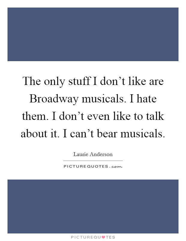The only stuff I don't like are Broadway musicals. I hate them. I don't even like to talk about it. I can't bear musicals Picture Quote #1