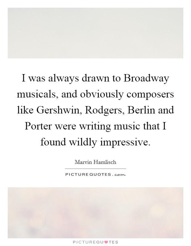 I was always drawn to Broadway musicals, and obviously composers like Gershwin, Rodgers, Berlin and Porter were writing music that I found wildly impressive Picture Quote #1