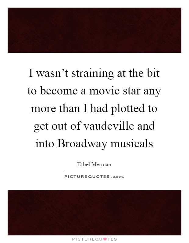 I wasn't straining at the bit to become a movie star any more than I had plotted to get out of vaudeville and into Broadway musicals Picture Quote #1