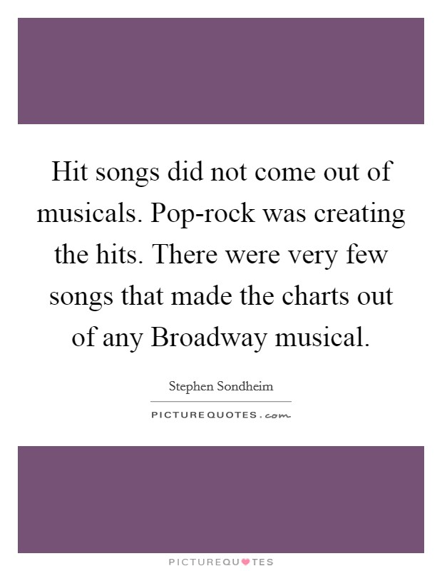 Hit songs did not come out of musicals. Pop-rock was creating the hits. There were very few songs that made the charts out of any Broadway musical Picture Quote #1