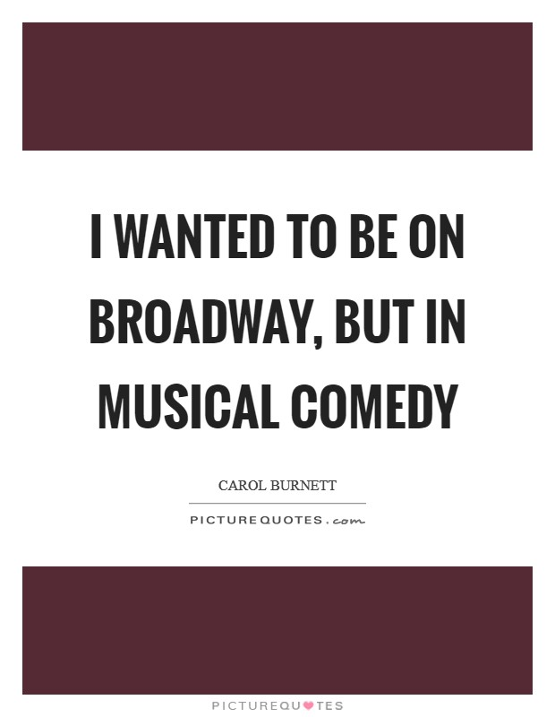 I wanted to be on Broadway, but in musical comedy Picture Quote #1