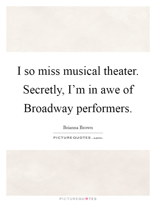 I so miss musical theater. Secretly, I'm in awe of Broadway performers Picture Quote #1