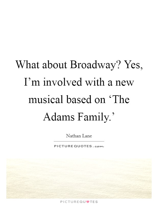 What about Broadway? Yes, I'm involved with a new musical based on 'The Adams Family.' Picture Quote #1
