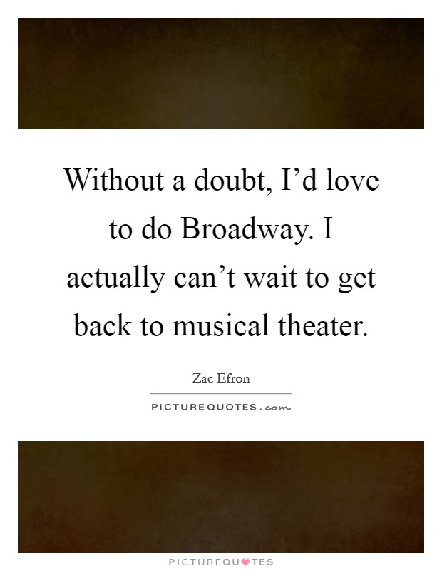 Without a doubt, I'd love to do Broadway. I actually can't wait to get back to musical theater. Picture Quote #1