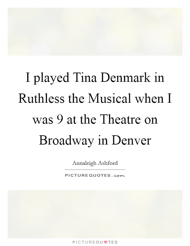 I played Tina Denmark in Ruthless the Musical when I was 9 at the Theatre on Broadway in Denver Picture Quote #1