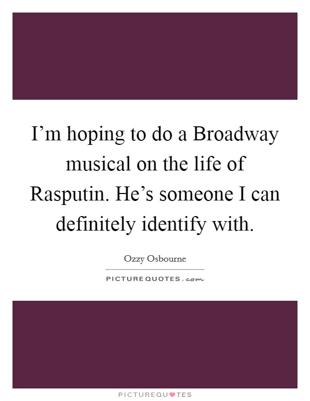 I'm hoping to do a Broadway musical on the life of Rasputin. He's someone I can definitely identify with Picture Quote #1