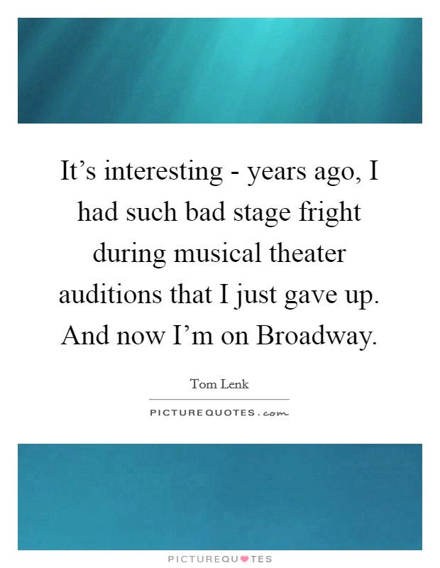 It's interesting - years ago, I had such bad stage fright during musical theater auditions that I just gave up. And now I'm on Broadway Picture Quote #1