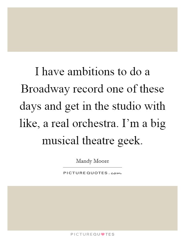 I have ambitions to do a Broadway record one of these days and get in the studio with like, a real orchestra. I'm a big musical theatre geek Picture Quote #1