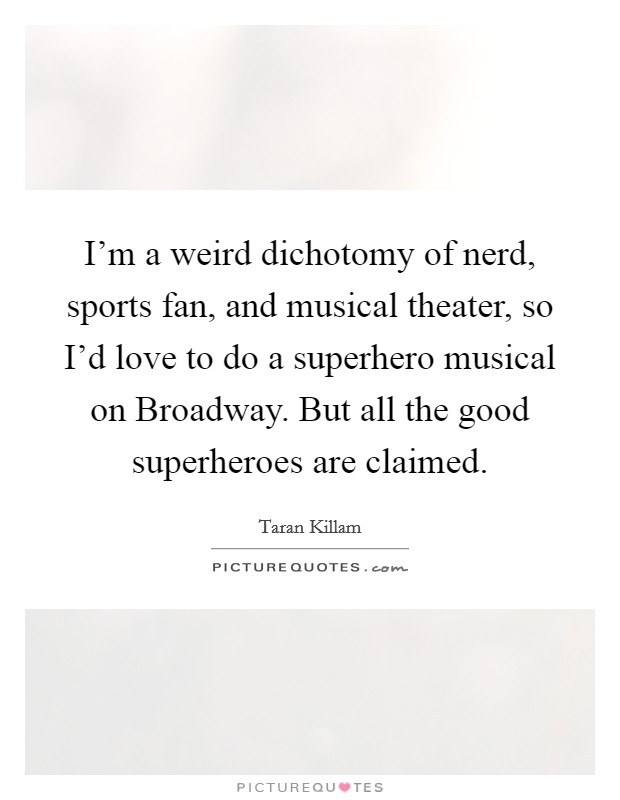 I'm a weird dichotomy of nerd, sports fan, and musical theater, so I'd love to do a superhero musical on Broadway. But all the good superheroes are claimed Picture Quote #1