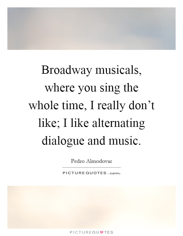 Broadway musicals, where you sing the whole time, I really don't like; I like alternating dialogue and music Picture Quote #1