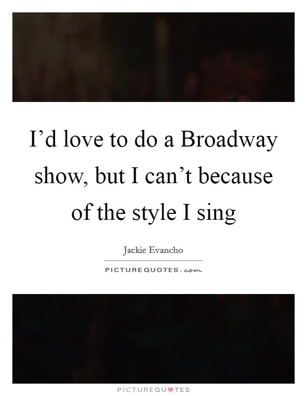 I'd love to do a Broadway show, but I can't because of the style I sing Picture Quote #1