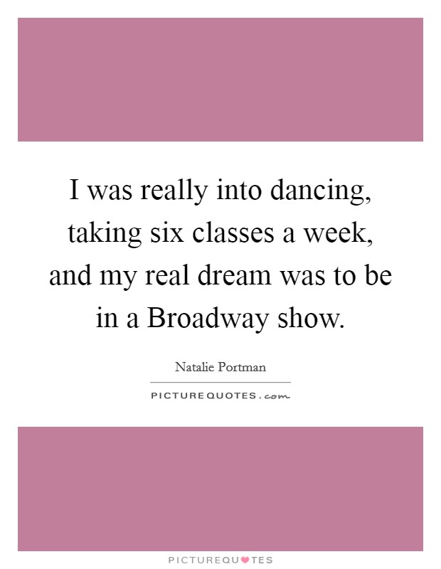 I was really into dancing, taking six classes a week, and my real dream was to be in a Broadway show Picture Quote #1
