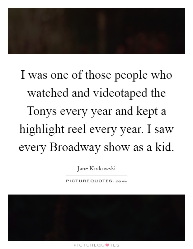 I was one of those people who watched and videotaped the Tonys every year and kept a highlight reel every year. I saw every Broadway show as a kid Picture Quote #1