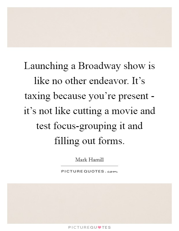 Launching a Broadway show is like no other endeavor. It's taxing because you're present - it's not like cutting a movie and test focus-grouping it and filling out forms Picture Quote #1