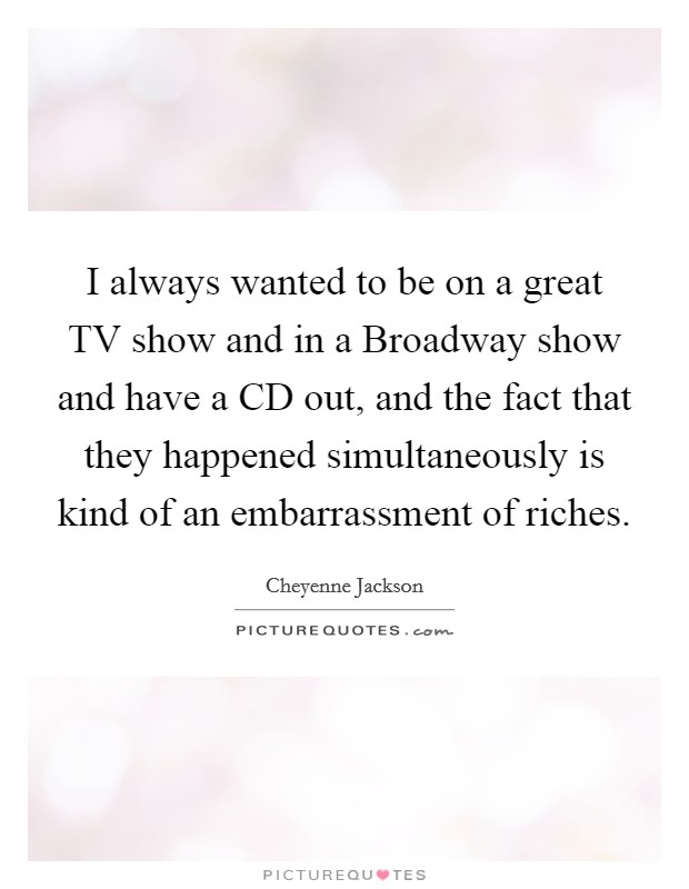 I always wanted to be on a great TV show and in a Broadway show and have a CD out, and the fact that they happened simultaneously is kind of an embarrassment of riches Picture Quote #1
