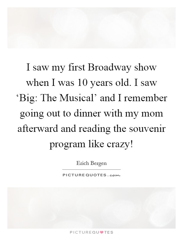 I saw my first Broadway show when I was 10 years old. I saw 'Big: The Musical' and I remember going out to dinner with my mom afterward and reading the souvenir program like crazy! Picture Quote #1