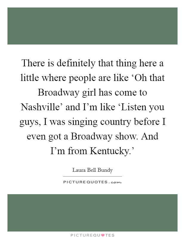There is definitely that thing here a little where people are like 'Oh that Broadway girl has come to Nashville' and I'm like 'Listen you guys, I was singing country before I even got a Broadway show. And I'm from Kentucky.' Picture Quote #1