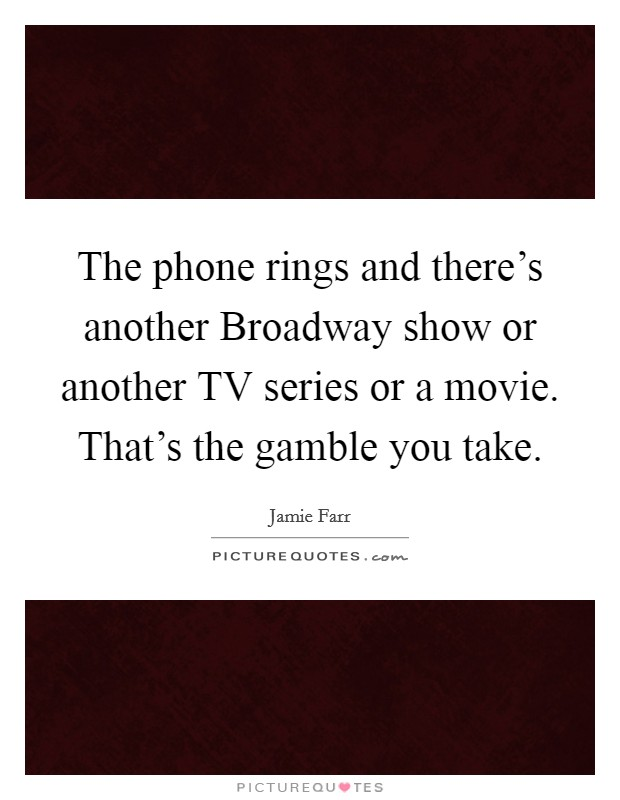 The phone rings and there's another Broadway show or another TV series or a movie. That's the gamble you take. Picture Quote #1