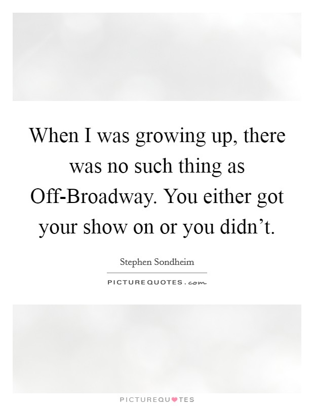 When I was growing up, there was no such thing as Off-Broadway. You either got your show on or you didn't Picture Quote #1