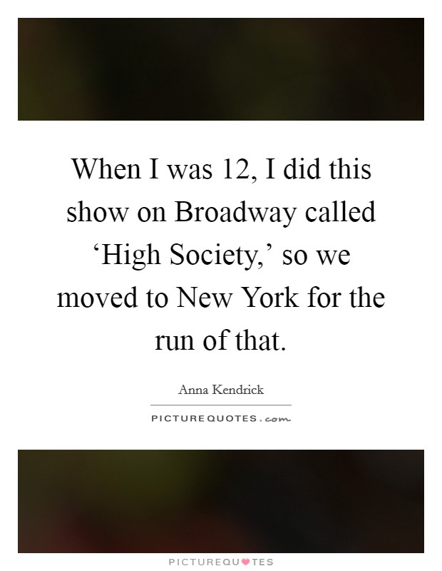 When I was 12, I did this show on Broadway called 'High Society,' so we moved to New York for the run of that Picture Quote #1