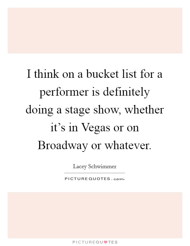 I think on a bucket list for a performer is definitely doing a stage show, whether it's in Vegas or on Broadway or whatever Picture Quote #1