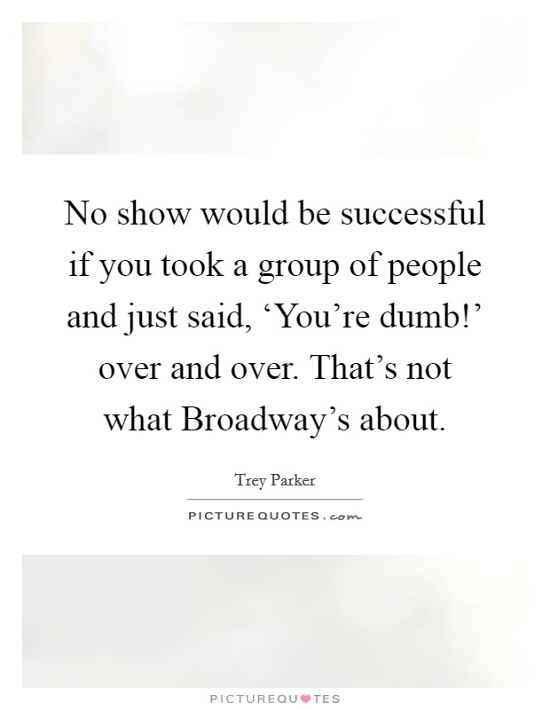 No show would be successful if you took a group of people and just said, 'You're dumb!' over and over. That's not what Broadway's about Picture Quote #1