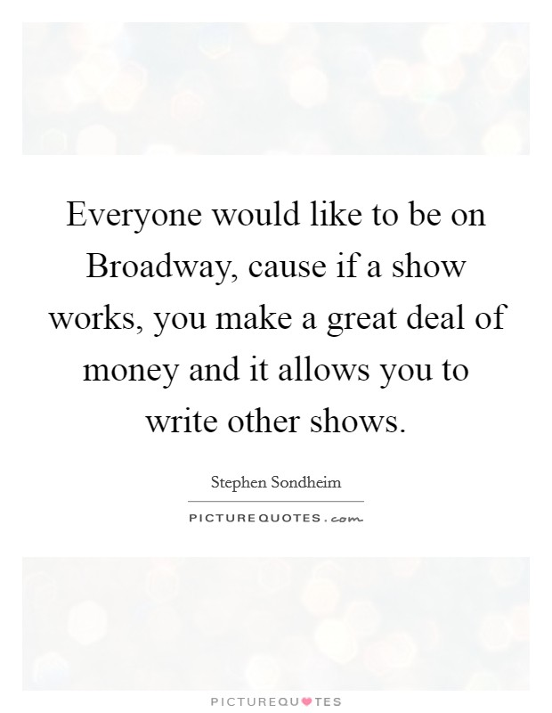 Everyone would like to be on Broadway, cause if a show works, you make a great deal of money and it allows you to write other shows Picture Quote #1
