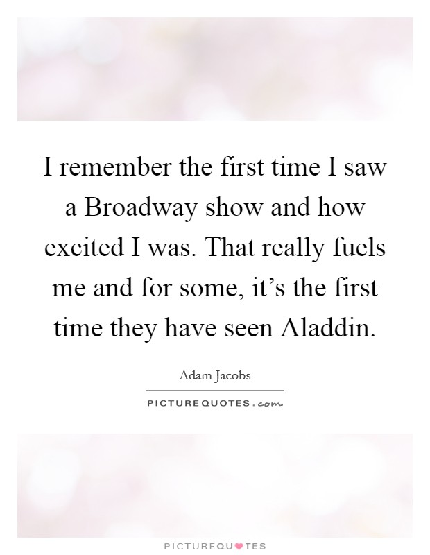 I remember the first time I saw a Broadway show and how excited I was. That really fuels me and for some, it's the first time they have seen Aladdin Picture Quote #1