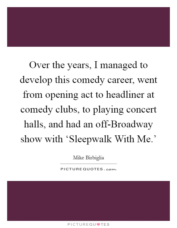 Over the years, I managed to develop this comedy career, went from opening act to headliner at comedy clubs, to playing concert halls, and had an off-Broadway show with 'Sleepwalk With Me.' Picture Quote #1