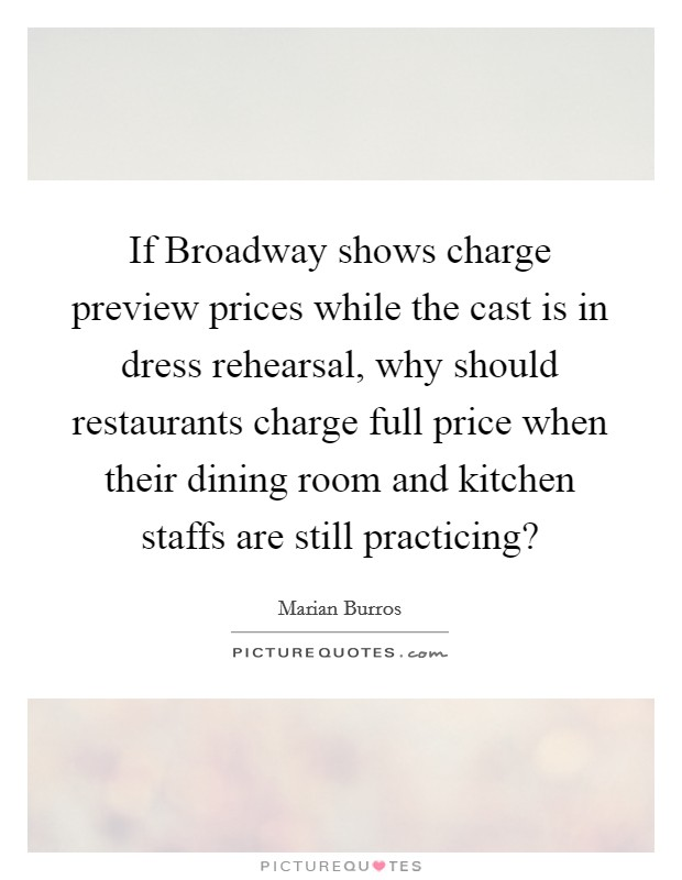 If Broadway shows charge preview prices while the cast is in dress rehearsal, why should restaurants charge full price when their dining room and kitchen staffs are still practicing? Picture Quote #1