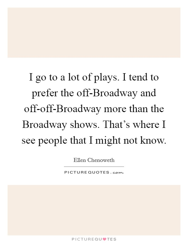 I go to a lot of plays. I tend to prefer the off-Broadway and off-off-Broadway more than the Broadway shows. That's where I see people that I might not know Picture Quote #1
