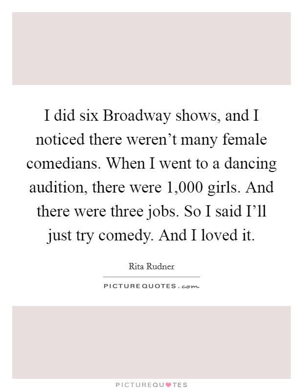 I did six Broadway shows, and I noticed there weren't many female comedians. When I went to a dancing audition, there were 1,000 girls. And there were three jobs. So I said I'll just try comedy. And I loved it Picture Quote #1