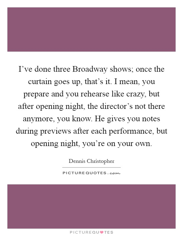 I've done three Broadway shows; once the curtain goes up, that's it. I mean, you prepare and you rehearse like crazy, but after opening night, the director's not there anymore, you know. He gives you notes during previews after each performance, but opening night, you're on your own Picture Quote #1