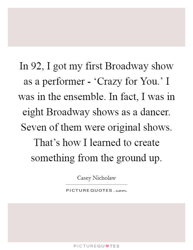 In  92, I got my first Broadway show as a performer - 'Crazy for You.' I was in the ensemble. In fact, I was in eight Broadway shows as a dancer. Seven of them were original shows. That's how I learned to create something from the ground up Picture Quote #1