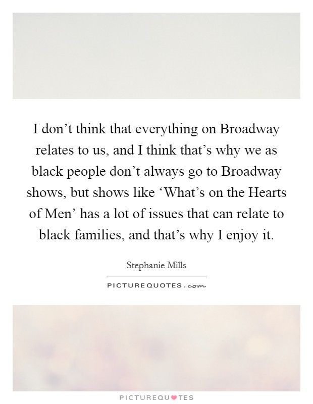I don't think that everything on Broadway relates to us, and I think that's why we as black people don't always go to Broadway shows, but shows like 'What's on the Hearts of Men' has a lot of issues that can relate to black families, and that's why I enjoy it Picture Quote #1