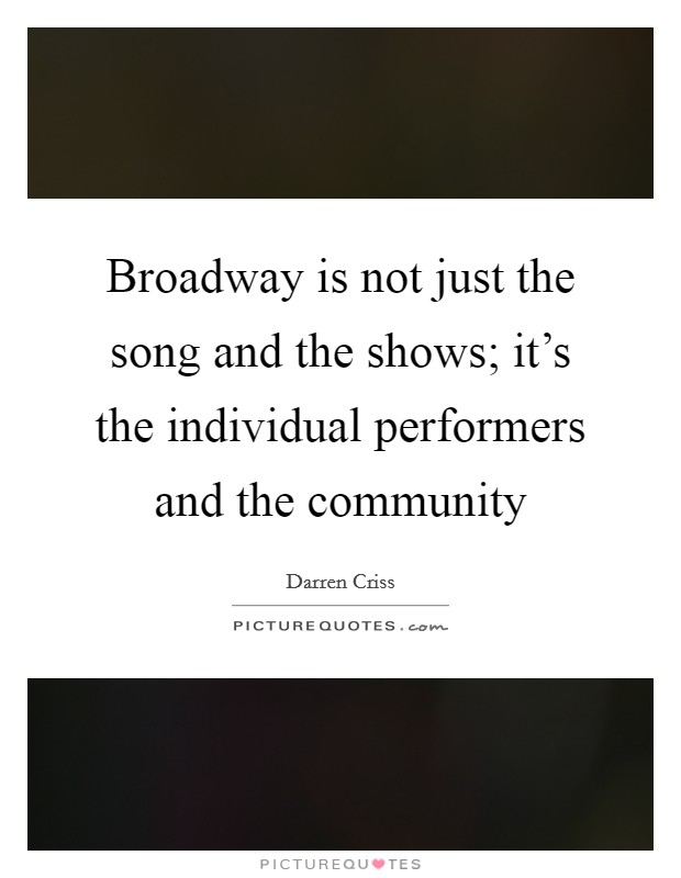 Broadway is not just the song and the shows; it's the individual performers and the community Picture Quote #1