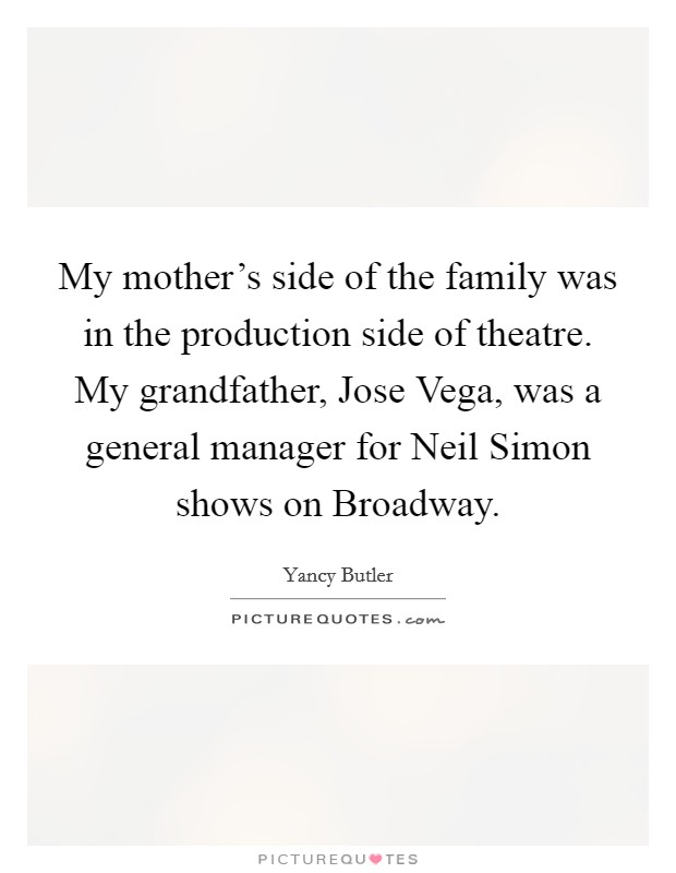 My mother's side of the family was in the production side of theatre. My grandfather, Jose Vega, was a general manager for Neil Simon shows on Broadway Picture Quote #1