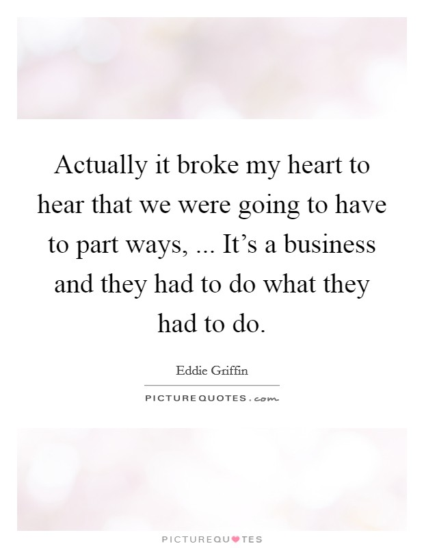 Actually it broke my heart to hear that we were going to have to part ways, ... It's a business and they had to do what they had to do Picture Quote #1