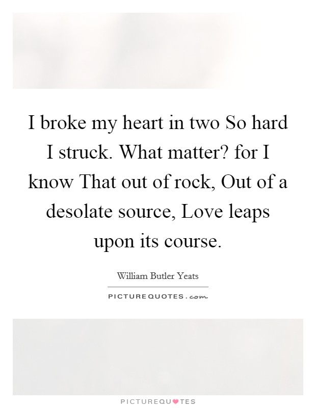I broke my heart in two So hard I struck. What matter? for I know That out of rock, Out of a desolate source, Love leaps upon its course Picture Quote #1